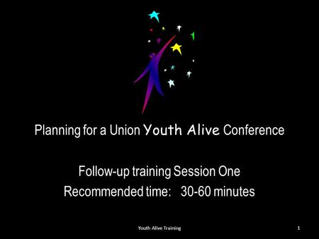 Planning for a Union Youth Alive Conference Follow-up training Session One Recommended time: 30-60 minutes Youth Alive Training1.