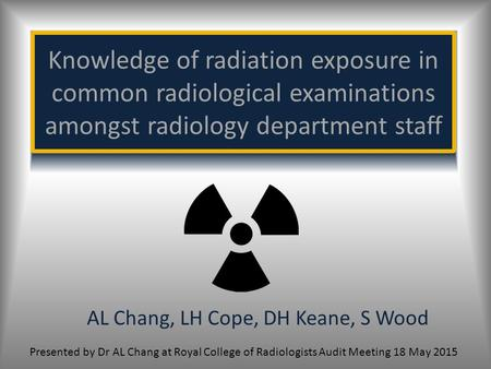Knowledge of radiation exposure in common radiological examinations amongst radiology department staff AL Chang, LH Cope, DH Keane, S Wood Presented by.