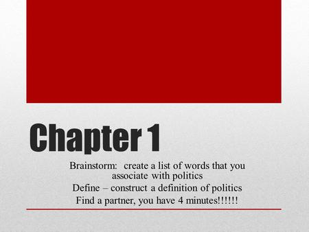 Chapter 1 Brainstorm: create a list of words that you associate with politics Define – construct a definition of politics Find a partner, you have 4 minutes!!!!!!