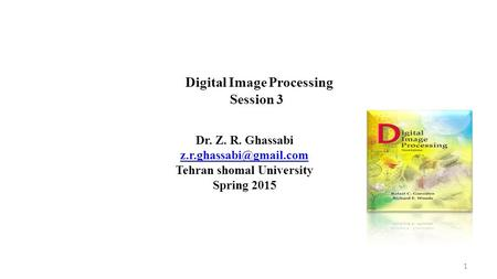 Dr. Z. R. Ghassabi Tehran shomal University Spring 2015 Digital <strong>Image</strong> <strong>Processing</strong> Session 3 1.