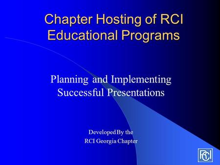 Chapter Hosting of RCI Educational Programs Planning and Implementing Successful Presentations Developed By the RCI Georgia Chapter.