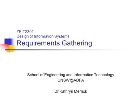 ZEIT2301 Design of Information Systems Requirements Gathering School of Engineering and Information Technology Dr Kathryn Merrick.