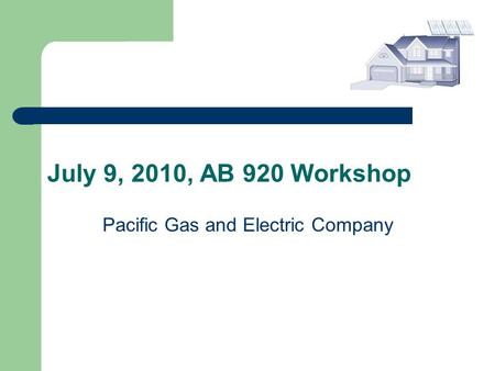 July 9, 2010, AB 920 Workshop Pacific Gas and Electric Company.