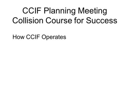 CCIF Planning Meeting Collision Course for Success How CCIF Operates.