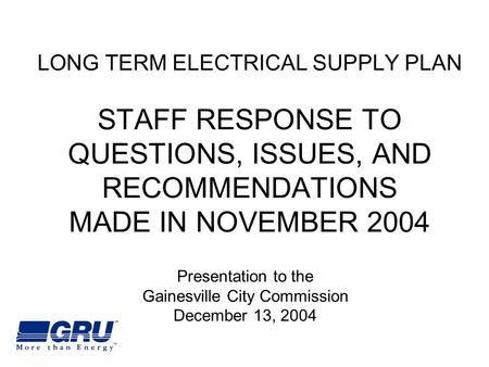 LONG TERM ELECTRICAL SUPPLY PLAN STAFF RESPONSE TO QUESTIONS, ISSUES, AND RECOMMENDATIONS MADE IN NOVEMBER 2004 Presentation to the Gainesville City Commission.