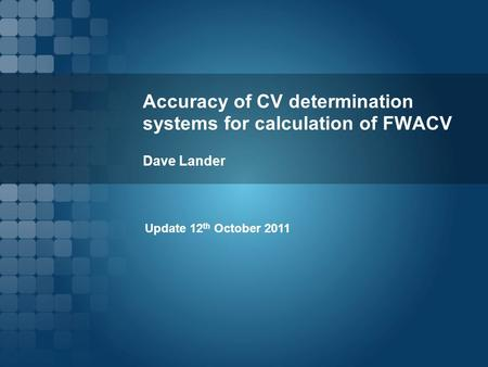 Accuracy of CV determination systems for calculation of FWACV Dave Lander Update 12 th October 2011.