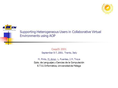 Supporting Heterogeneous Users in Collaborative Virtual Environments using AOP CoopIS 2001 September 5-7, 2001. Trento, Italy M. Pinto, M. Amor, L. Fuentes,