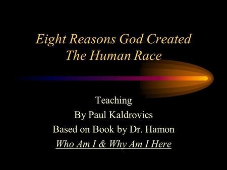 Eight Reasons God Created The Human Race Teaching By Paul Kaldrovics Based on Book by Dr. Hamon Who Am I & Why Am I Here.
