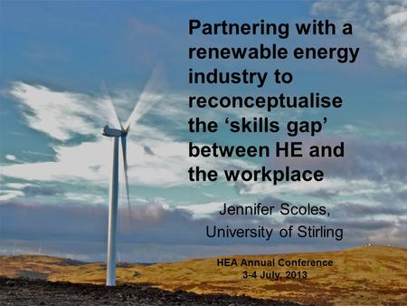 Partnering with a renewable energy industry to reconceptualise the 'skills gap' between HE and the workplace Jennifer Scoles, University of Stirling HEA.