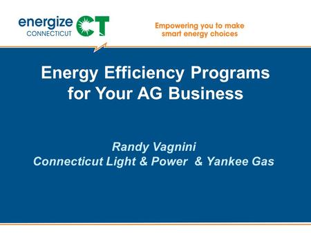 Energy Efficiency Programs for Your AG Business Randy Vagnini Connecticut Light & Power & Yankee Gas.