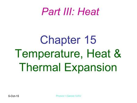 5-Oct-15 Physics 1 (Garcia) SJSU Chapter 15 Temperature, Heat & Thermal Expansion Part III: Heat.