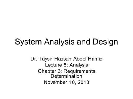 System Analysis and Design Dr. Taysir Hassan Abdel Hamid Lecture 5: Analysis Chapter 3: Requirements Determination November 10, 2013.