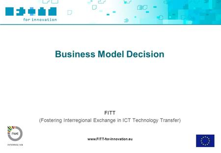 Www.FITT-for-Innovation.eu Business Model Decision FITT (Fostering Interregional Exchange in ICT Technology Transfer)