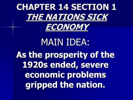 CHAPTER 14 SECTION 1 THE NATIONS SICK ECONOMY MAIN IDEA: As the prosperity of the 1920s ended, severe economic problems gripped the nation.