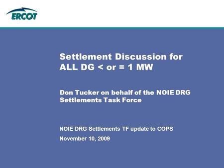 November 10, 2009 NOIE DRG Settlements TF update to COPS Settlement Discussion for ALL DG < or = 1 MW Don Tucker on behalf of the NOIE DRG Settlements.