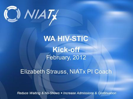 WA HIV-STIC Kick-off February, 2012 Elizabeth Strauss, NIATx PI Coach Reduce Waiting & No-Shows  Increase Admissions & Continuation.