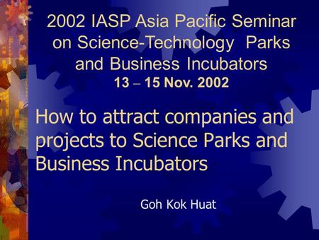 Goh Kok Huat How to attract companies and projects to Science Parks and Business Incubators 2002 IASP Asia Pacific Seminar on Science-Technology Parks.
