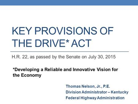 KEY PROVISIONS OF THE DRIVE* ACT H.R. 22, as passed by the Senate on July 30, 2015 *Developing a Reliable and Innovative Vision for the Economy Thomas.
