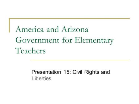 America and Arizona Government for Elementary Teachers Presentation 15: Civil Rights and Liberties.