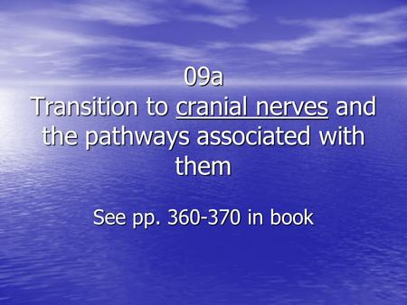 09a Transition to cranial nerves and the pathways associated with them See pp. 360-370 in book.