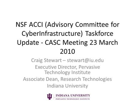 NSF ACCI (Advisory Committee for CyberInfrastructure) Taskforce Update - CASC Meeting 23 March 2010 Craig Stewart – Executive Director,