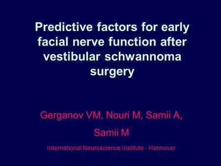 Predictive factors for early facial nerve function after vestibular schwannoma surgery Gerganov VM, Nouri M, Samii A, Samii M International Neuroscience.