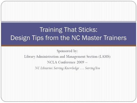 Sponsored by: Library Administration and Management Section (LAMS) NCLA Conference 2009 – NC Libraries: Serving Knowledge … Serving You Training That Sticks: