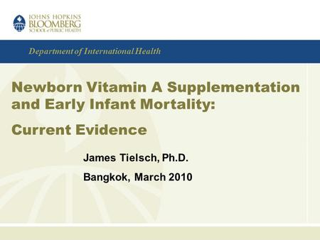 Department of International Health Newborn Vitamin A Supplementation and Early Infant Mortality: Current Evidence James Tielsch, Ph.D. Bangkok, March 2010.