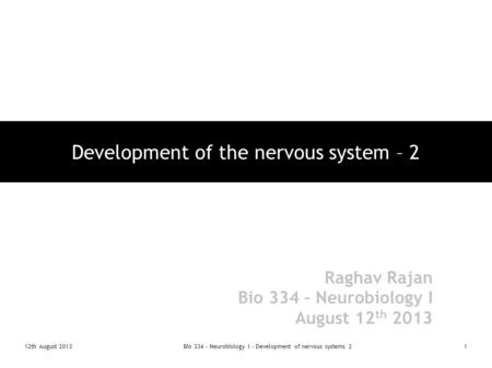 12th August 2013Bio 334 - Neurobiology I - Development of nervous systems 21 Development of the nervous system – 2 Raghav Rajan Bio 334 – Neurobiology.