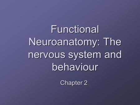 Functional Neuroanatomy: The nervous system and behaviour Chapter 2.