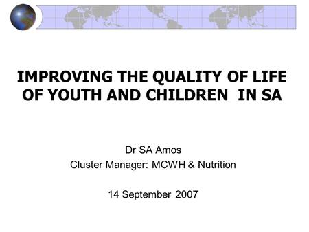 IMPROVING THE QUALITY OF LIFE OF YOUTH AND CHILDREN IN SA Dr SA Amos Cluster Manager: MCWH & Nutrition 14 September 2007.