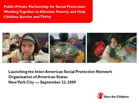 Launching the Inter-American Social Protection Network Organization of American States New York City — September 22, 2009 Public Private Partnership for.