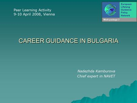 CAREER GUIDANCE IN BULGARIA Nadezhda Kamburova Chief expert in NAVET Peer Learning Activity 9-10 April 2008, Vienna.
