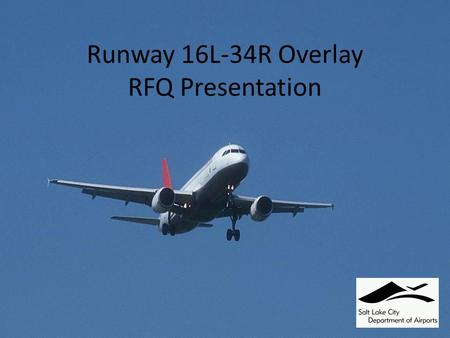 Runway 16L-34R Overlay RFQ Presentation. AGENDA Review of the RFQ Process Overview of the 16L/34R Overlay Overview of Section 4 - Scope of Work Review.