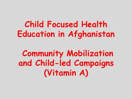 Child Focused Health Education in Afghanistan Community Mobilization and Child-led Campaigns (Vitamin A)