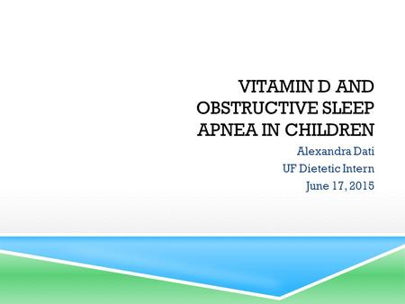 VITAMIN D AND <strong>OBSTRUCTIVE</strong> <strong>SLEEP</strong> <strong>APNEA</strong> IN CHILDREN Alexandra Dati UF Dietetic Intern June 17, 2015.