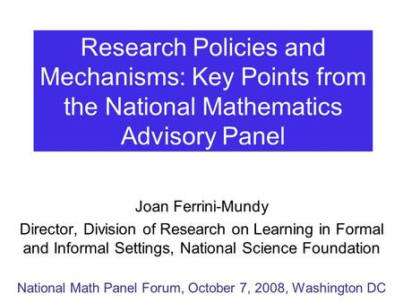 Research Policies and Mechanisms: Key Points from the National Mathematics Advisory Panel Joan Ferrini-Mundy Director, Division of Research on Learning.