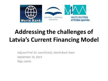 Addressing the challenges of Latvia's Current Financing Model Adjunct Prof. Dr. Jussi Kivistö, World Bank Team September 24, 2014 Riga, Latvia.