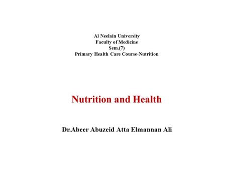 Al Neelain University Faculty of Medicine Sem.(7) Primary Health Care Course-Nutrition Nutrition and Health Dr.Abeer Abuzeid Atta Elmannan Ali.