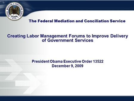 The Federal Mediation and Conciliation Service Creating Labor Management Forums to Improve Delivery of Government Services President Obama Executive Order.