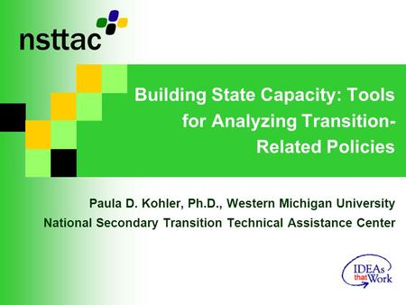 Building State Capacity: Tools for Analyzing Transition- Related Policies Paula D. Kohler, Ph.D., Western Michigan University National Secondary Transition.