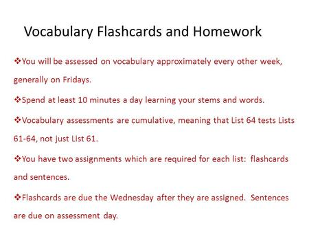 Vocabulary Flashcards and Homework  You will be assessed on vocabulary approximately every other week, generally on Fridays.  Spend at least 10 minutes.