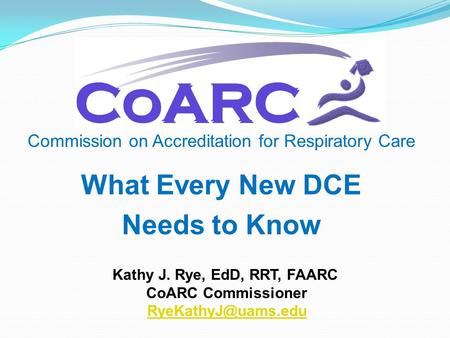 Commission on Accreditation for Respiratory Care Kathy J. Rye, EdD, RRT, FAARC CoARC Commissioner What Every New DCE Needs to Know.