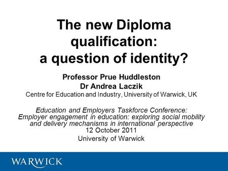 The new Diploma qualification: a question of identity? Professor Prue Huddleston Dr Andrea Laczik Centre for Education and Industry, University of Warwick,