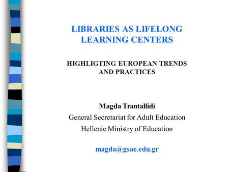 LIBRARIES AS LIFELONG LEARNING CENTERS ΗIGHLIGTING EUROPEAN TRENDS AND PRACTICES Magda Trantallidi General Secretariat for Adult Education Hellenic Ministry.