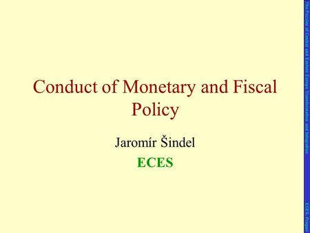 Jaromír Šindel ECES Conduct of Monetary and Fiscal Policy The Puzzles of Central and Eastern Europe Transformation and Integration ECES, Prague.