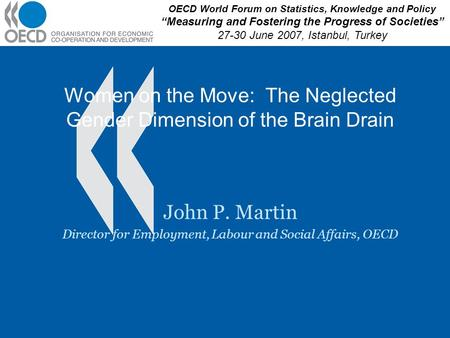 Women on the Move: The Neglected Gender Dimension of the Brain Drain John P. Martin Director for Employment, Labour and Social Affairs, OECD OECD World.