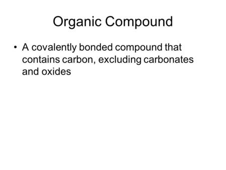 Organic Compound A covalently bonded compound that contains carbon, excluding carbonates and oxides.