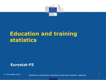 Education and training statistics Eurostat-F5 6-7 December 2012 Workshop on Regional Co-operation in Education Statistics - Belgrade 1.