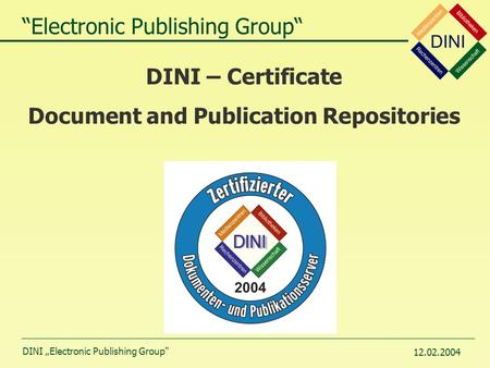 "DINI ""Electronic Publishing Group"" 12.02.2004 DINI – Certificate Document and Publication Repositories ""Electronic Publishing Group"""